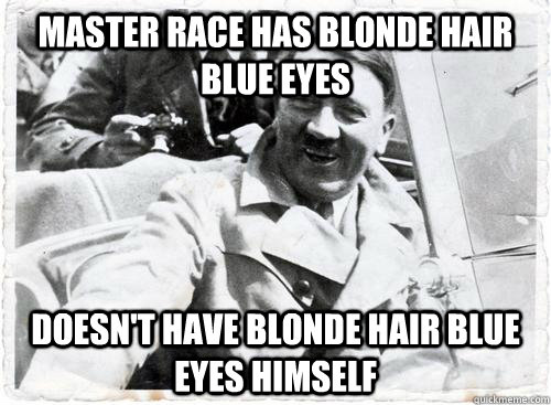 Master Race Has Blonde Hair Blue Eyes Doesn't have blonde hair blue eyes himself
