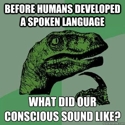 Before humans developed a spoken language what did our conscious sound like? - Before humans developed a spoken language what did our conscious sound like?  Ginger raptor