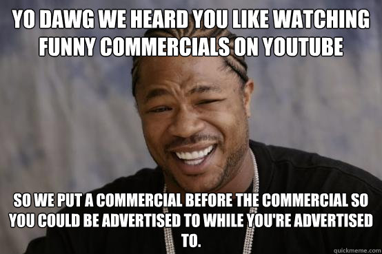 YO DAWG WE HEARD YOU LIKE watching funny commercials on youtube SO WE PUT a commercial before the commercial so you could be advertised to while you're advertised to.