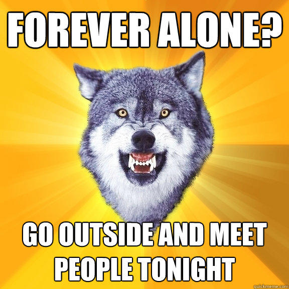 forever alone? go outside and meet people tonight - forever alone? go outside and meet people tonight  Courage Wolf