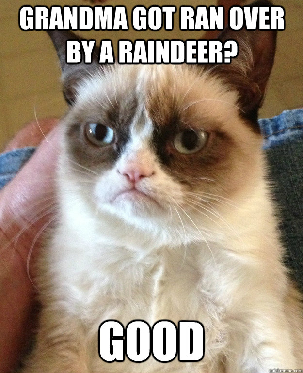 Grandma got ran over by a raindeer? Good - Grandma got ran over by a raindeer? Good  Grumpy Cat