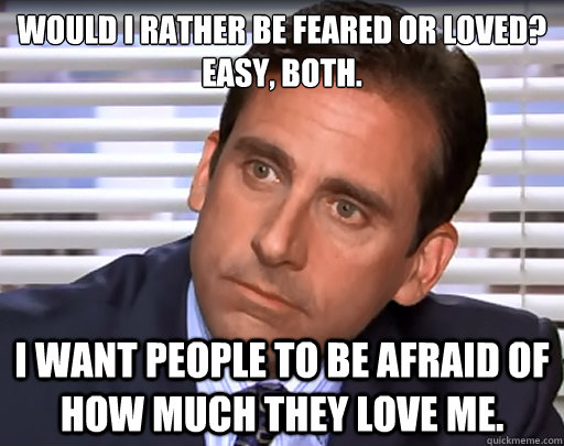 Would I rather be feared or loved?  Easy, both. I want people to be afraid of how much they love me.
