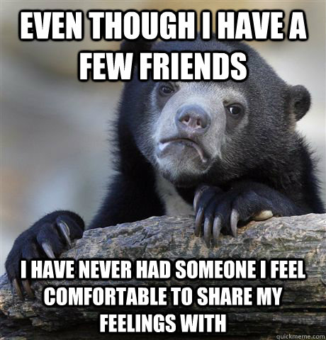 Even though I have a few friends I have never had someone I feel comfortable to share my feelings with - Even though I have a few friends I have never had someone I feel comfortable to share my feelings with  Confession Bear