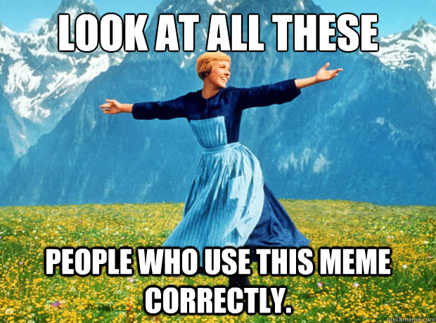 Look at all these People who use this meme correctly. - Look at all these People who use this meme correctly.  Sound of Music- Election