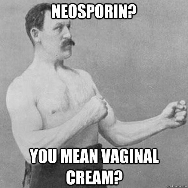 Neosporin? You mean vaginal cream? - Neosporin? You mean vaginal cream?  overly manly man