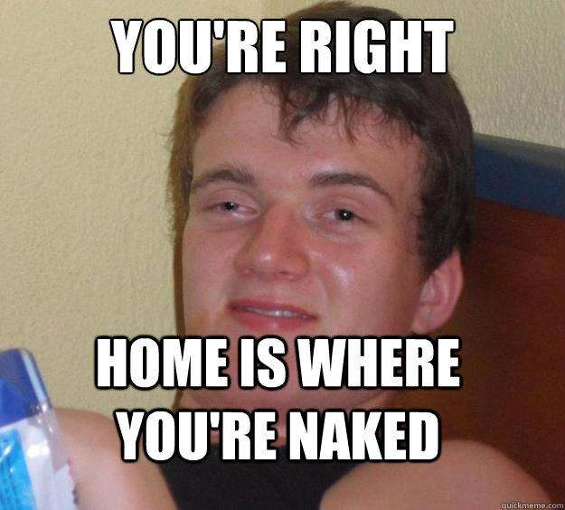 you're right Home is where you're naked - you're right Home is where you're naked  10 Guy
