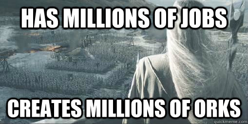 Has Millions of jobs creates millions of orks - Has Millions of jobs creates millions of orks  Scumbag Saruman