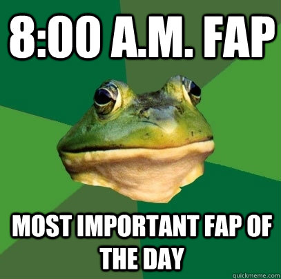 8:00 A.M. fap most important fap of the day - 8:00 A.M. fap most important fap of the day  Foul Bachelor Frog