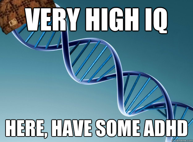 very high iq here, have some adhd - Scumbag Genetics - quickmeme