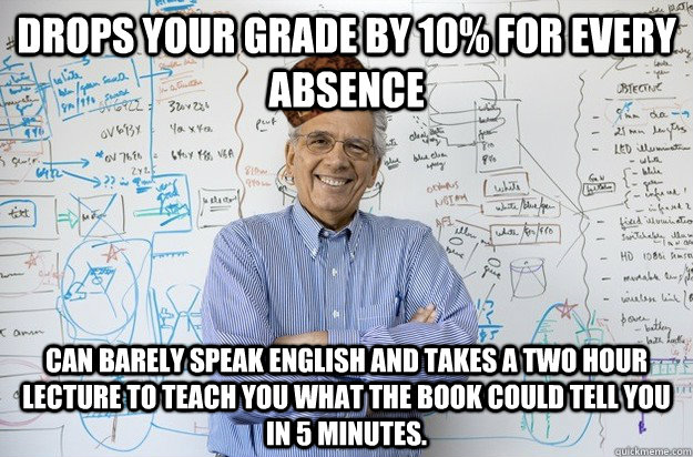 Drops your grade by 10% for every absence Can barely speak English and takes a two hour lecture to teach you what the book could tell you in 5 minutes.