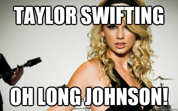 Taylor Swifting Oh Long Johnson!  taylor swifting