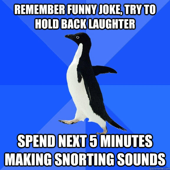 Remember funny joke, try to hold back laughter Spend next 5 minutes making snorting sounds - Remember funny joke, try to hold back laughter Spend next 5 minutes making snorting sounds  Socially Awkward Penguin