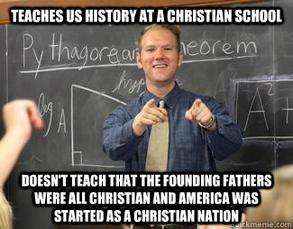 Teaches US history at a Christian school Doesn't teach that the Founding Fathers were all Christian and America was started as a Christian nation - Teaches US history at a Christian school Doesn't teach that the Founding Fathers were all Christian and America was started as a Christian nation  Awesome High School Teacher