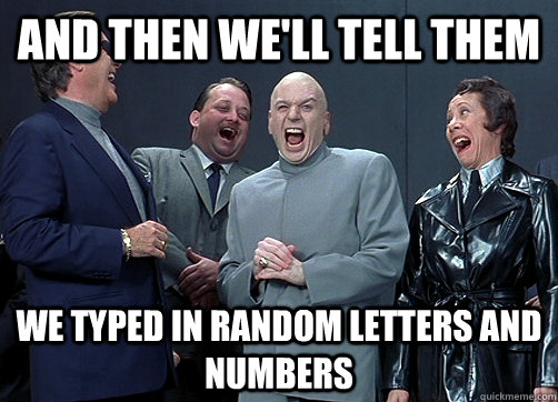 and then we'll tell them we typed in random letters and numbers - and then we'll tell them we typed in random letters and numbers  Dr Evil and minions