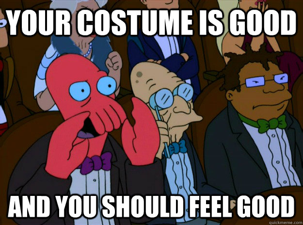 your costume is good And you should feel good - your costume is good And you should feel good  And you should feel bad