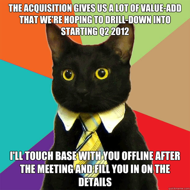 the acquisition gives us a lot of value-add that we're hoping to drill-down into starting Q2 2012 i'll touch base with you offline after the meeting and fill you in on the details - the acquisition gives us a lot of value-add that we're hoping to drill-down into starting Q2 2012 i'll touch base with you offline after the meeting and fill you in on the details  Business Cat