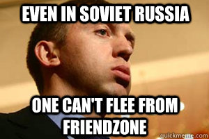 EVEN IN SOVIET RUSSIA ONE CAN'T FLEE FROM FRIENDZONE