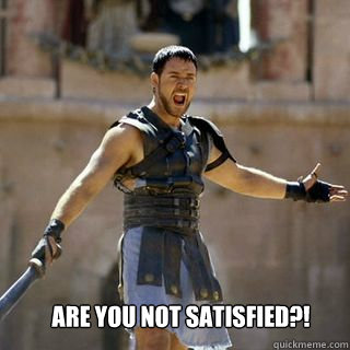 Are you not satisfied?! - Are you not satisfied?!  Are you not entertained
