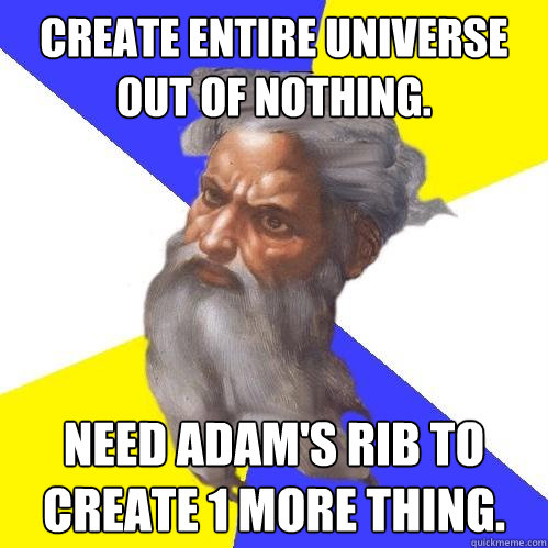 Create entire universe out of nothing. Need Adam's rib to create 1 more thing. - Create entire universe out of nothing. Need Adam's rib to create 1 more thing.  Advice God