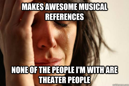 makes awesome musical references none of the people i'm with are theater people  - makes awesome musical references none of the people i'm with are theater people   First World Problems
