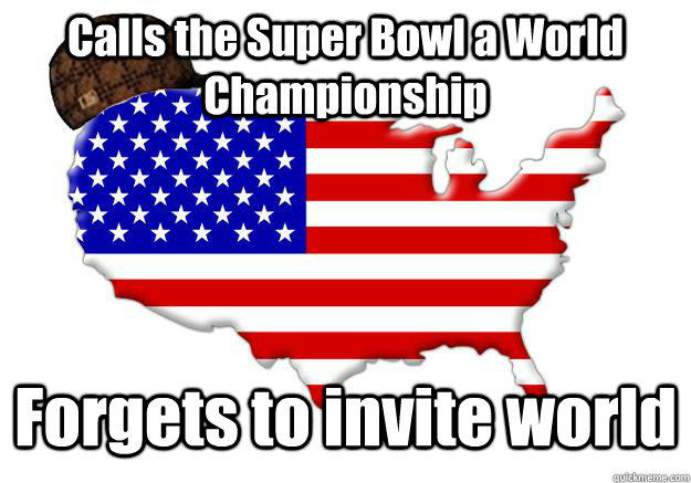 Calls the Super Bowl a World Championship Forgets to invite world  Scumbag america