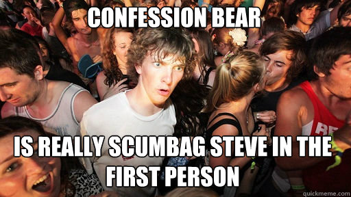 Confession Bear  Is really Scumbag Steve in the First Person - Confession Bear  Is really Scumbag Steve in the First Person  Sudden Clarity Clarence