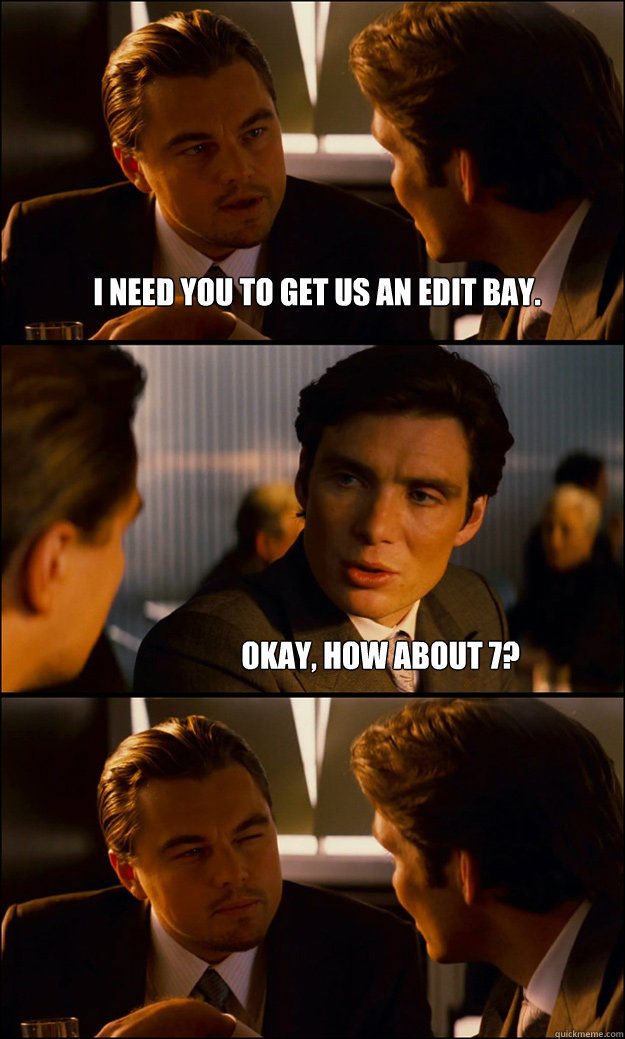 I need you to get us an edit bay. Okay, how about 7?  Inception