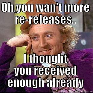 OH,YOU WAN'T MORE RE-RELEASES.. I THOUGHT YOU RECEIVED ENOUGH ALREADY Condescending Wonka