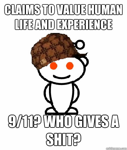 Claims to value human life and experience 9/11? Who gives a shit? - Claims to value human life and experience 9/11? Who gives a shit?  Scumbag Reddit