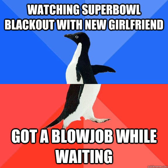 watching superbowl blackout with new girlfriend got a blowjob while waiting - watching superbowl blackout with new girlfriend got a blowjob while waiting  Socially Awkward Awesome Penguin