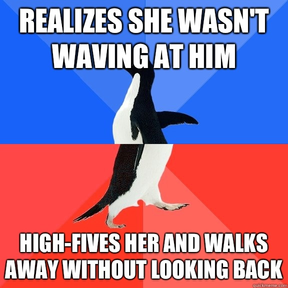Realizes she wasn't waving at him High-fives her and walks away without looking back - Realizes she wasn't waving at him High-fives her and walks away without looking back  Socially Awkward Awesome Penguin
