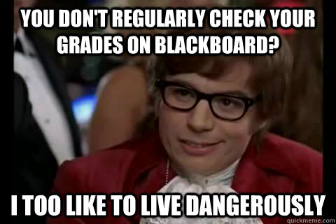You don't regularly check your grades on blackboard? i too like to live dangerously - You don't regularly check your grades on blackboard? i too like to live dangerously  Dangerously - Austin Powers