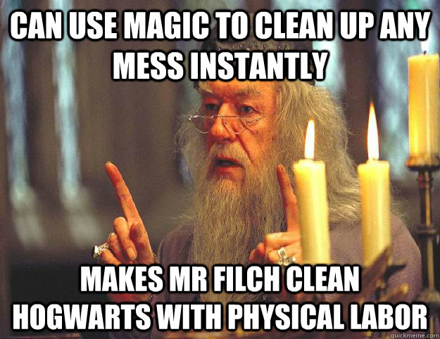 can use magic to clean up any mess instantly makes mr filch clean hogwarts with physical labor - can use magic to clean up any mess instantly makes mr filch clean hogwarts with physical labor  Scumbag Dumbledore
