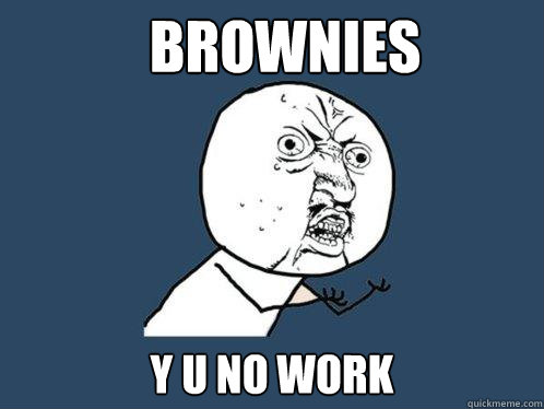 Brownies y u no work - Brownies y u no work  Y U No