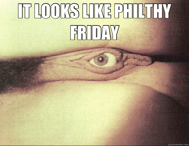 IT LOOKS LIKE PHILTHY FRIDAY   friday