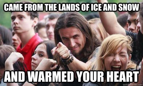 came from the lands of ice and snow and warmed your heart