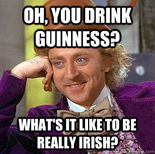 Oh, you drink guinness? What's it like to be really irish? - Oh, you drink guinness? What's it like to be really irish?  Condescending Wonka