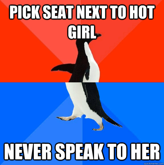Pick seat next to hot girl Never speak to her - Pick seat next to hot girl Never speak to her  Socially Awesome Awkward Penguin