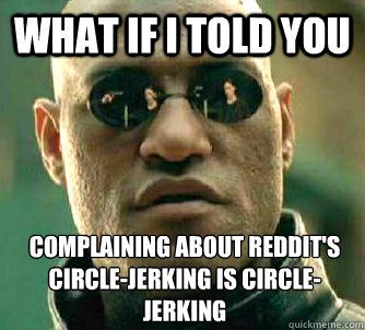 What if I told you complaining about reddit's circle-jerking is circle-jerking - What if I told you complaining about reddit's circle-jerking is circle-jerking  What if I told you