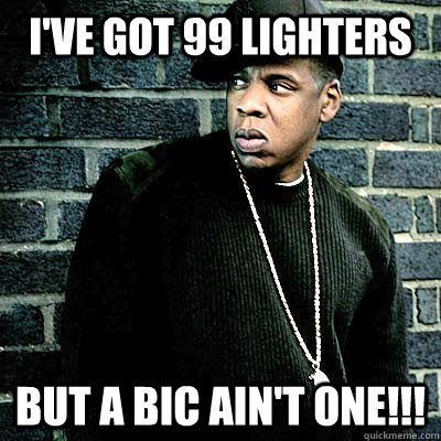I've got 99 lighters But a bic ain't one!!!
