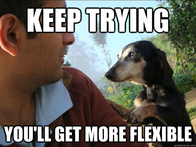 keep trying you'll get more flexible