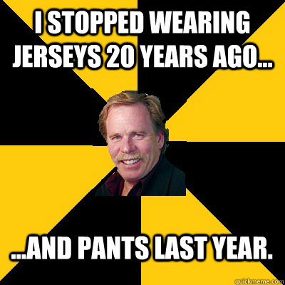 I stopped wearing jerseys 20 years ago... ...and pants last year. - I stopped wearing jerseys 20 years ago... ...and pants last year.  John Steigerwald