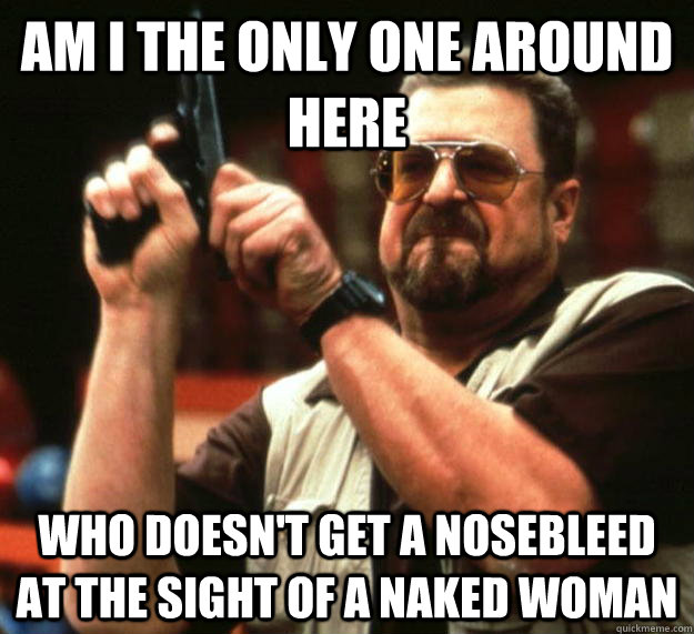 Am i the only one around here Who doesn't get a nosebleed at the sight of a naked woman  Angry Walter