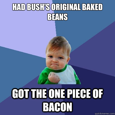 Had Bush's original baked beans Got the one piece of bacon - Had Bush's original baked beans Got the one piece of bacon  Success Kid