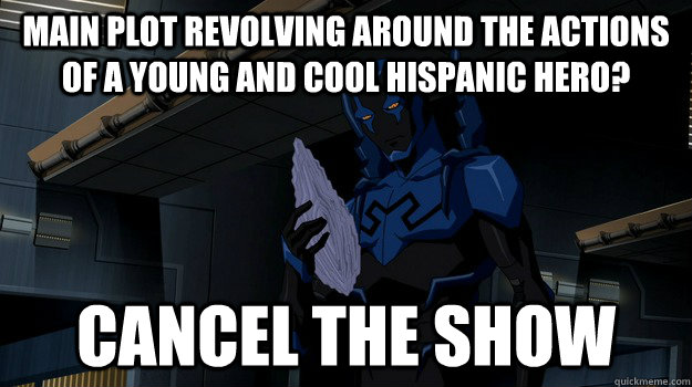 main plot revolving around the actions of a young and cool hispanic hero? cancel the show