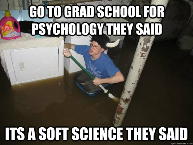 Go To Grad School For Psychology They Said Its A Soft Science They