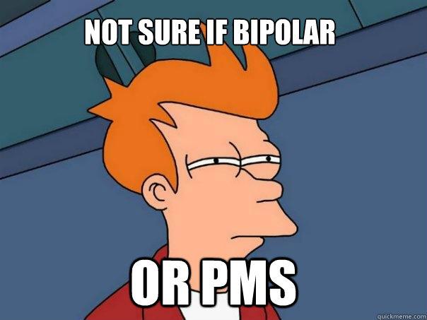 168dd3286b78cac058cfa1d98f4aa51e0e9896f8e84e49d826914d8ac0d04cd3 not sure if bipolar or pms futurama fry quickmeme