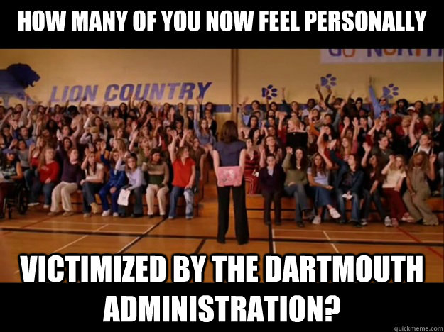 how many of you now feel personally victimized by the Dartmouth administration?