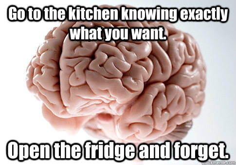 Go to the kitchen knowing exactly what you want. Open the fridge and forget.  - Go to the kitchen knowing exactly what you want. Open the fridge and forget.   Scumbag Brain