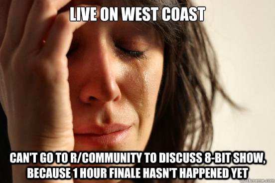 Live on West Coast Can't go to r/community to discuss 8-bit show, because 1 hour finale hasn't happened yet - Live on West Coast Can't go to r/community to discuss 8-bit show, because 1 hour finale hasn't happened yet  First World Problems